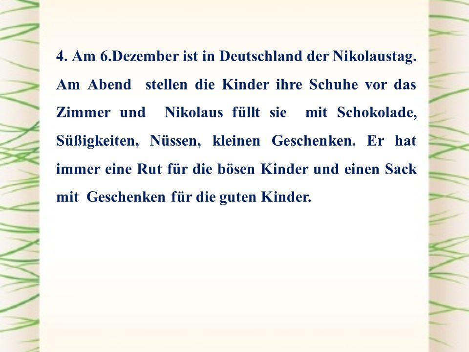 4. Am 6.Dezember ist in Deutschland der Nikolaustag. Am Abend stellen die Kinder ihre Schuhe vor das Zimmer und Nikolaus füllt sie mit Schokolade, Süß
