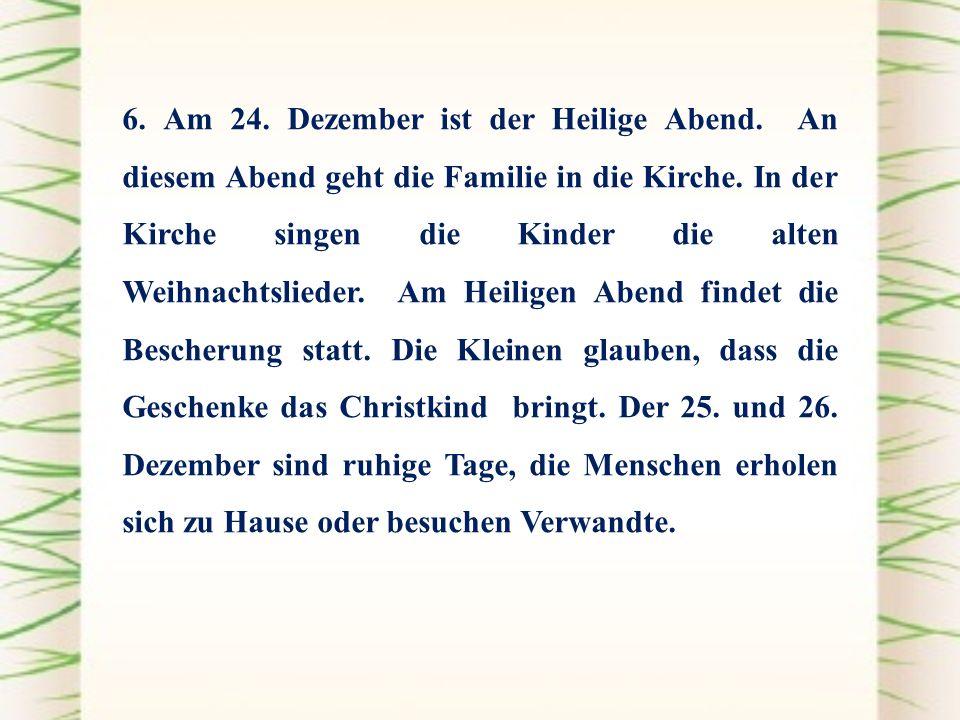 6. Am 24. Dezember ist der Heilige Abend. An diesem Abend geht die Familie in die Kirche. In der Kirche singen die Kinder die alten Weihnachtslieder.