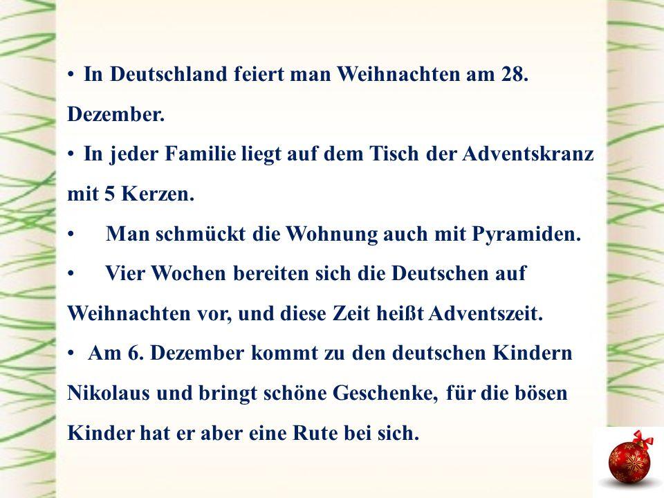 In Deutschland feiert man Weihnachten am 28. Dezember. In jeder Familie liegt auf dem Tisch der Adventskranz mit 5 Kerzen. Man schmückt die Wohnung au