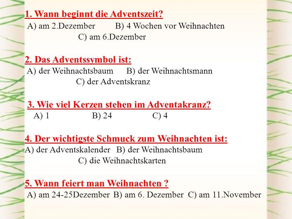 1. Wann beginnt die Adventszeit? А) am 2.Dezember B) 4 Wochen vor Weihnachten C) am 6.Dezember 2. Das Adventssymbol ist: А) der Weihnachtsbaum B) der