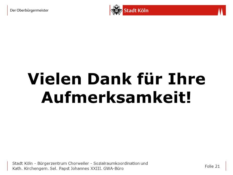 Folie 21 Stadt Köln - Bürgerzentrum Chorweiler - Sozialraumkoordination und Kath. Kirchengem. Sel. Papst Johannes XXIII. GWA-Büro Vielen Dank für Ihre