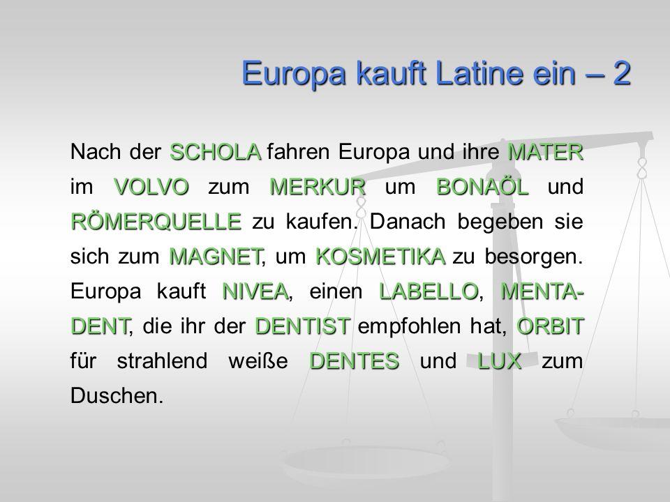 Europa kauft Latine ein – 2 SCHOLAMATER VOLVOMERKURBONAÖL RÖMERQUELLE MAGNETKOSMETIKA NIVEALABELLOMENTA- DENTDENTISTORBIT DENTESLUX Nach der SCHOLA fahren Europa und ihre MATER im VOLVO zum MERKUR um BONAÖL und RÖMERQUELLE zu kaufen.