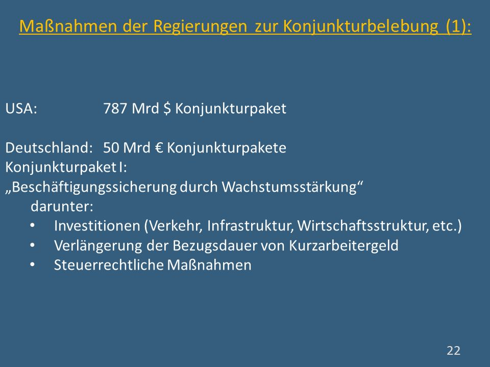 Maßnahmen der Regierungen zur Konjunkturbelebung (1): USA: 787 Mrd $ Konjunkturpaket Deutschland: 50 Mrd Konjunkturpakete Konjunkturpaket I: Beschäfti