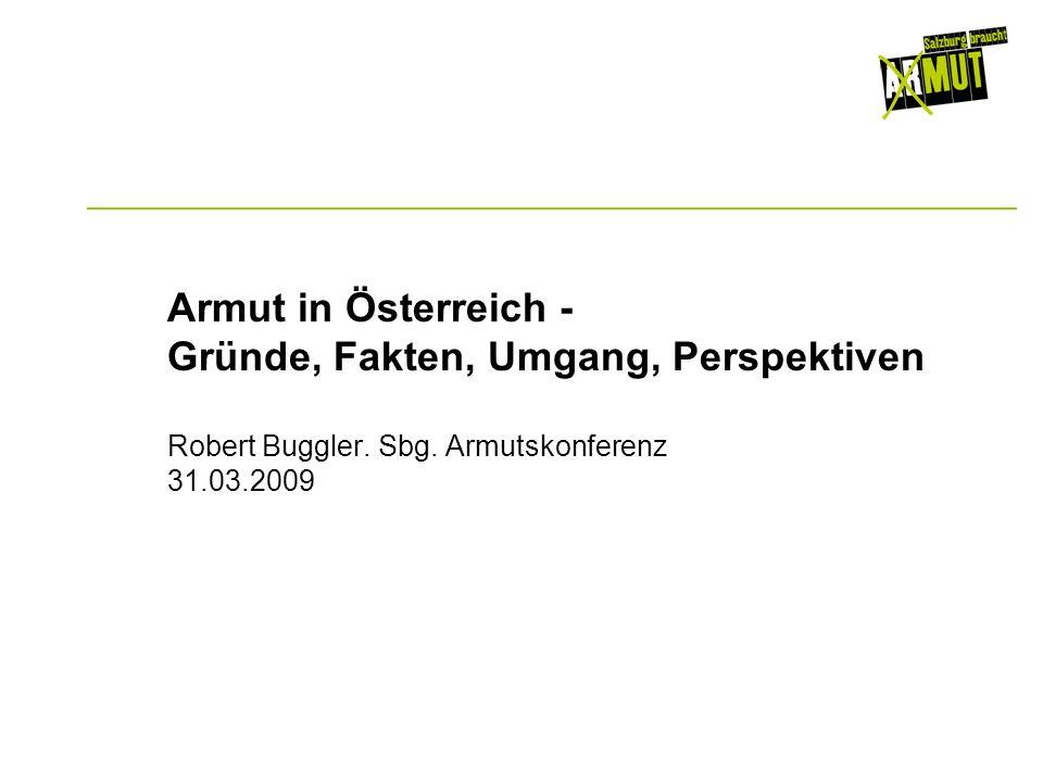 Armut in Österreich - Gründe, Fakten, Umgang, Perspektiven Robert Buggler. Sbg. Armutskonferenz 31.03.2009