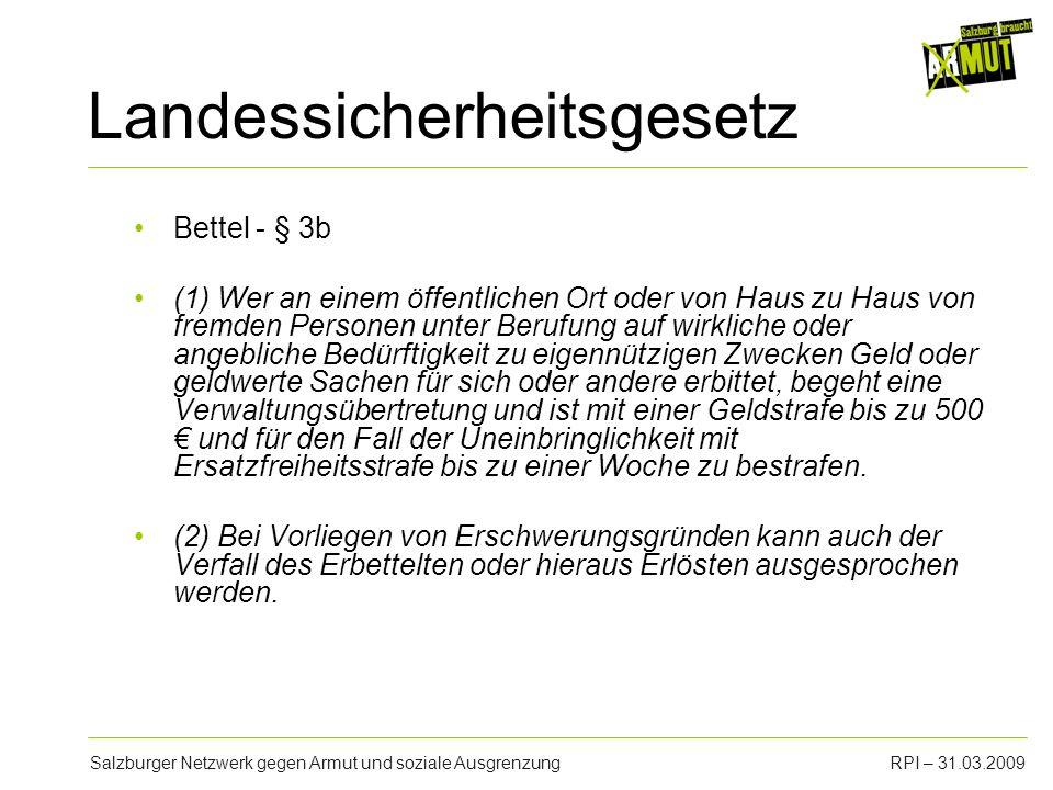 Salzburger Netzwerk gegen Armut und soziale AusgrenzungRPI – 31.03.2009 Landessicherheitsgesetz Bettel - § 3b (1) Wer an einem öffentlichen Ort oder v