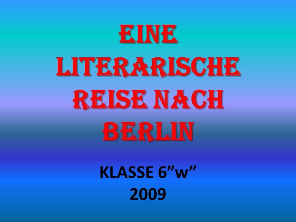 EINE LITERARISCHE REISE NACH BERLIN KLASSE 6w 2009