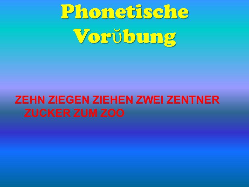 Phonetische Vor bung ZEHN ZIEGEN ZIEHEN ZWEI ZENTNER ZUCKER ZUM ZOO