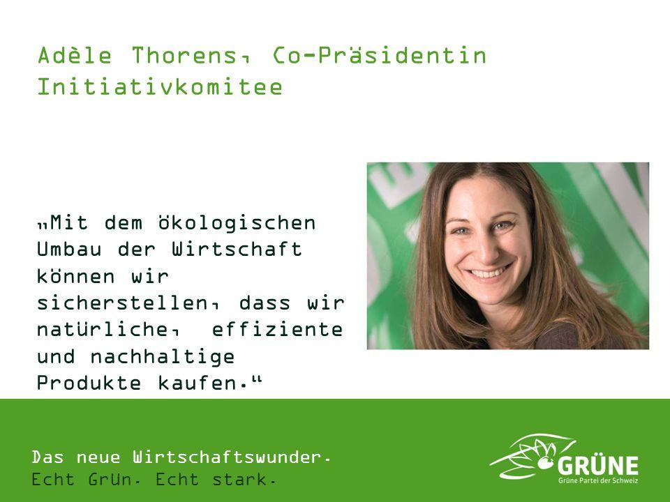 Das neue Wirtschaftswunder. Echt Grün. Echt stark. Adèle Thorens, Co-Präsidentin Initiativkomitee Mit dem ökologischen Umbau der Wirtschaft können wir