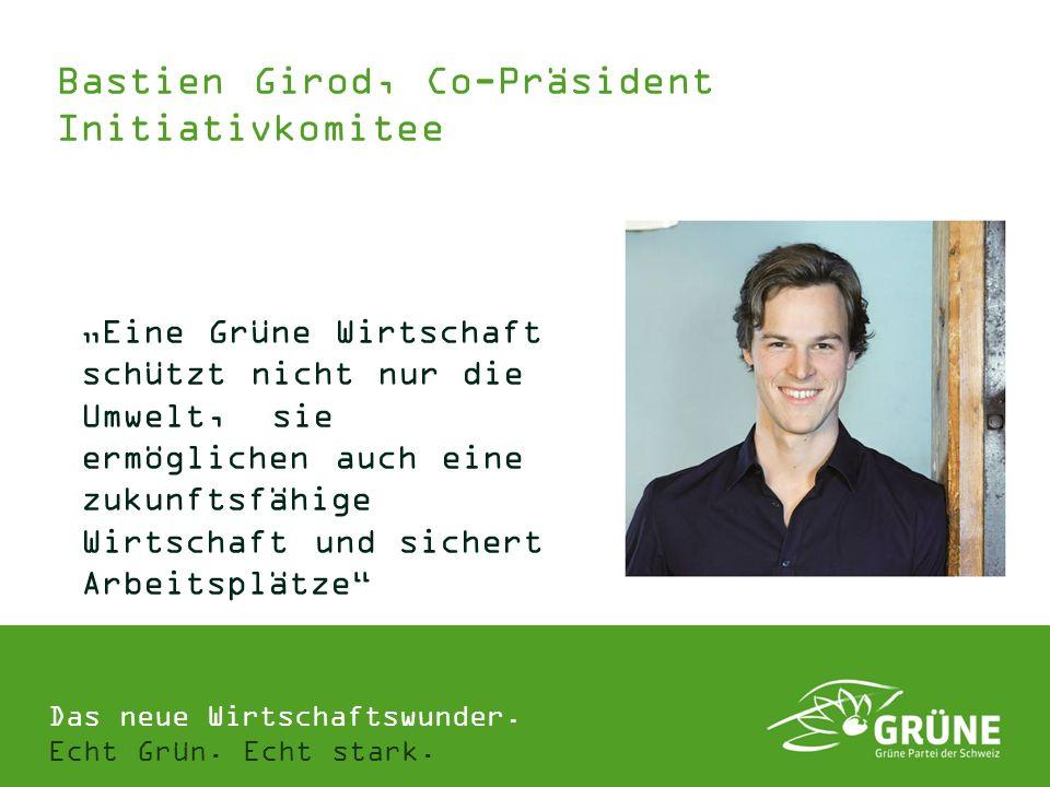 Das neue Wirtschaftswunder. Echt Grün. Echt stark. Bastien Girod, Co-Präsident Initiativkomitee Eine Grüne Wirtschaft schützt nicht nur die Umwelt, si
