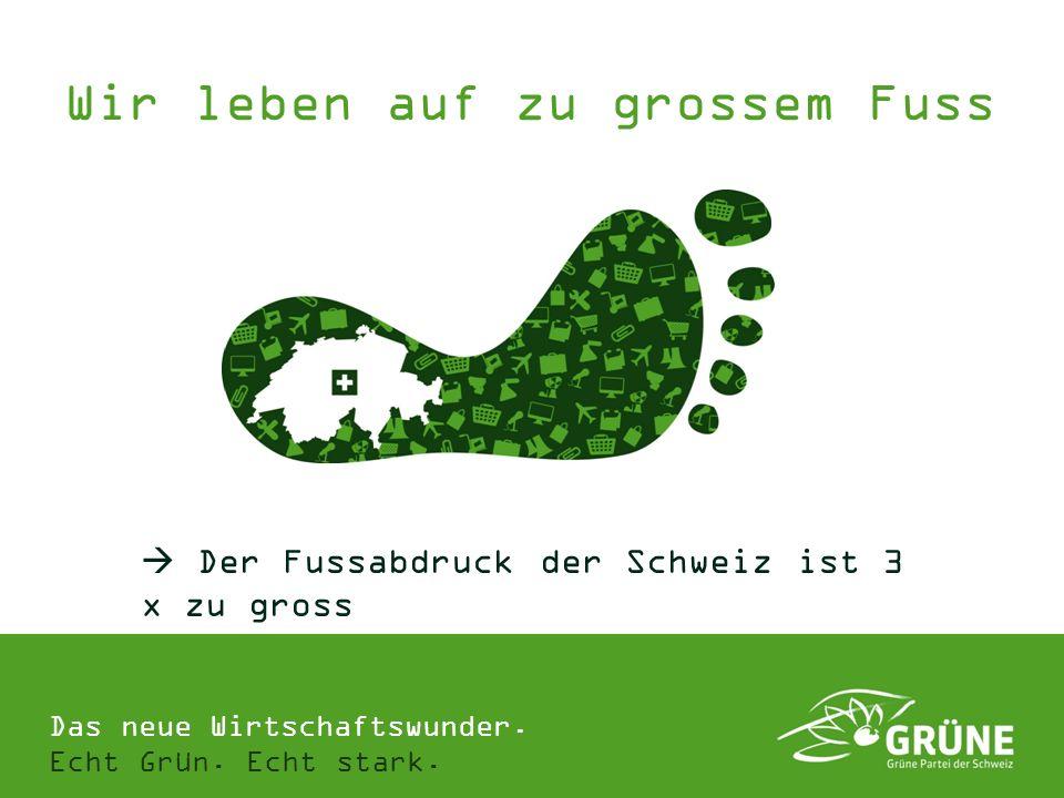 Das neue Wirtschaftswunder. Echt Grün. Echt stark. Wir leben auf zu grossem Fuss Der Fussabdruck der Schweiz ist 3 x zu gross