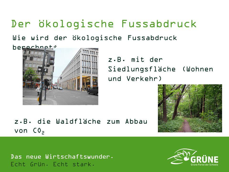 Das neue Wirtschaftswunder. Echt Grün. Echt stark. Der ökologische Fussabdruck Wie wird der ökologische Fussabdruck berechnet ? z.B. die Waldfläche zu