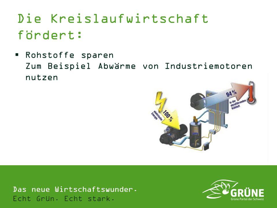 Das neue Wirtschaftswunder. Echt Grün. Echt stark. Rohstoffe sparen Zum Beispiel Abwärme von Industriemotoren nutzen Die Kreislaufwirtschaft fördert: