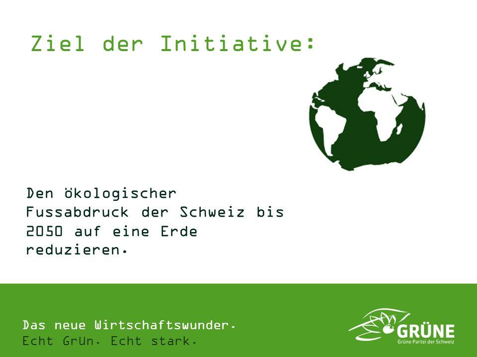 Das neue Wirtschaftswunder. Echt Grün. Echt stark. Den ökologischer Fussabdruck der Schweiz bis 2050 auf eine Erde reduzieren. Ziel der Initiative:
