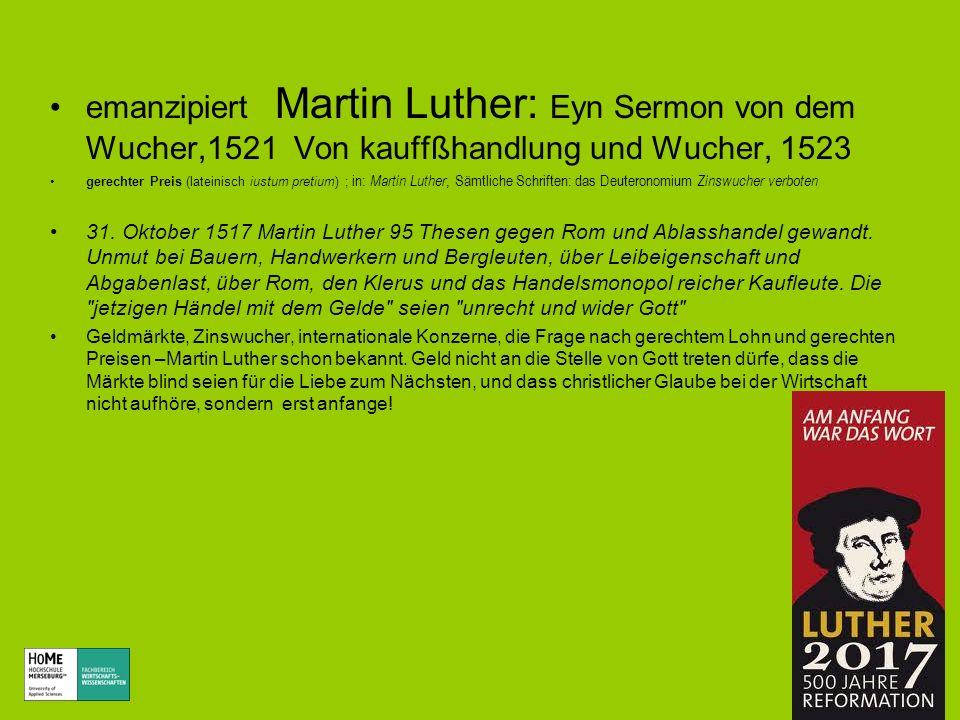 emanzipiert Martin Luther: Eyn Sermon von dem Wucher,1521 Von kauffßhandlung und Wucher, 1523 gerechter Preis (lateinisch iustum pretium) ; in: Martin