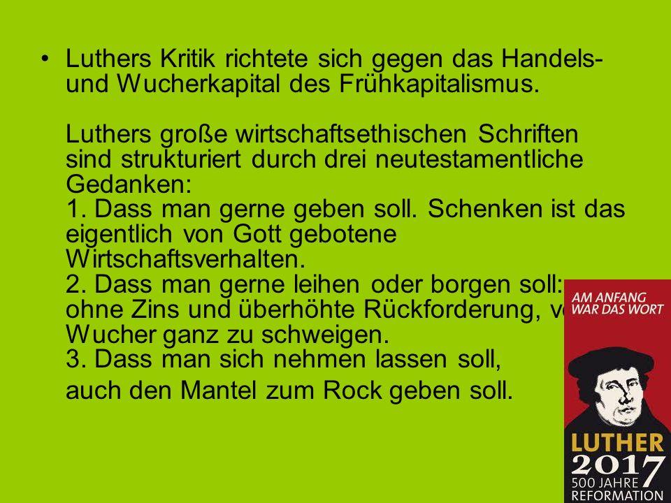 Luthers Kritik richtete sich gegen das Handels- und Wucherkapital des Frühkapitalismus. Luthers große wirtschaftsethischen Schriften sind strukturiert
