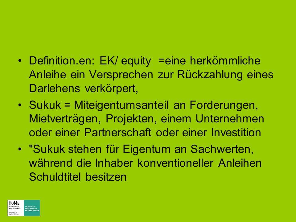 Definition.en: EK/ equity =eine herkömmliche Anleihe ein Versprechen zur Rückzahlung eines Darlehens verkörpert, Sukuk = Miteigentumsanteil an Forderu
