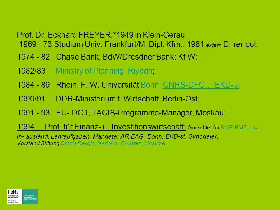 Prof. Dr. Eckhard FREYER,*1949 in Klein-Gerau; 1969 - 73 Studium Univ. Frankfurt/M, Dipl. Kfm.; 1981 extern Dr rer.pol. 1974 - 82 Chase Bank; BdW/Dres