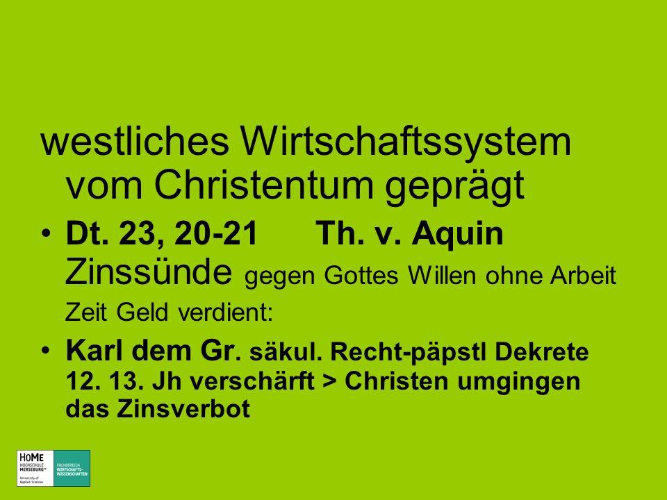 westliches Wirtschaftssystem vom Christentum geprägt Dt. 23, 20-21 Th. v. Aquin Zinssünde gegen Gottes Willen ohne Arbeit Zeit Geld verdient: Karl dem