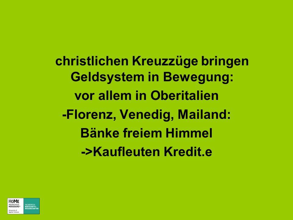 christlichen Kreuzzüge bringen Geldsystem in Bewegung: vor allem in Oberitalien -Florenz, Venedig, Mailand: Bänke freiem Himmel ->Kaufleuten Kredit.e
