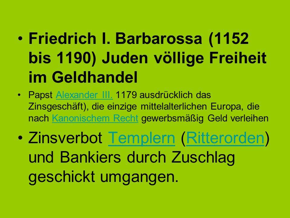 Friedrich I. Barbarossa (1152 bis 1190) Juden völlige Freiheit im Geldhandel Papst Alexander III. 1179 ausdrücklich das Zinsgeschäft), die einzige mit