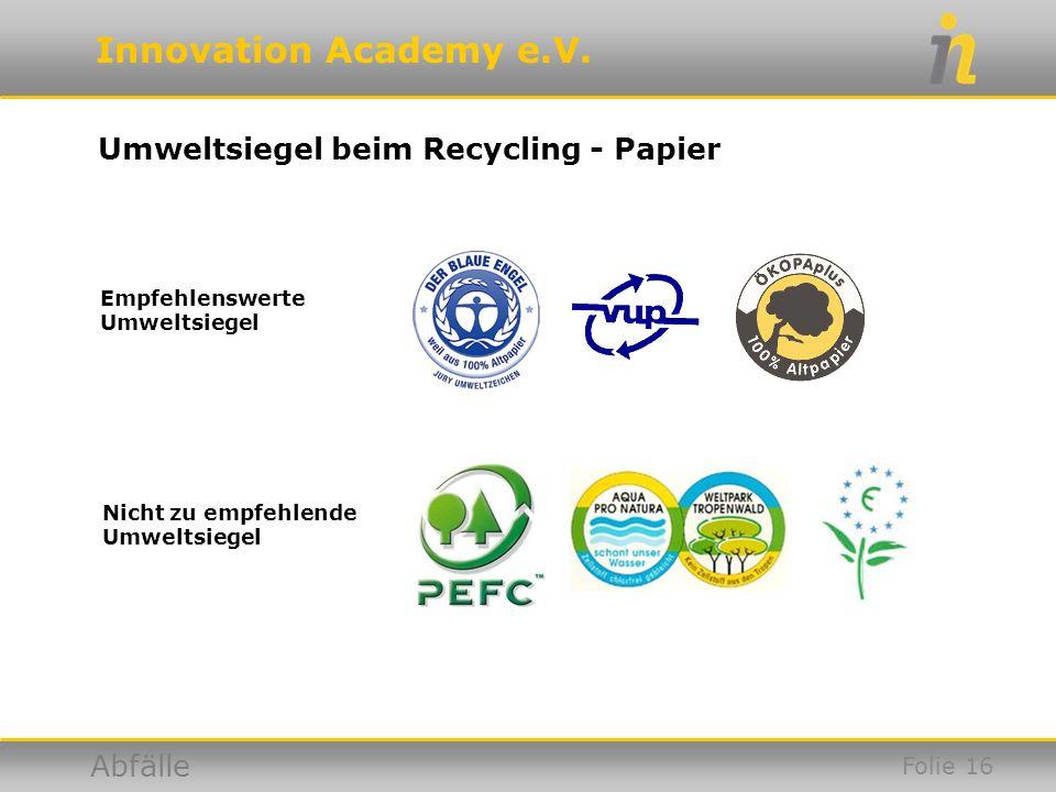 Innovation Academy e.V. Abfälle Umweltsiegel beim Recycling - Papier Empfehlenswerte Umweltsiegel Nicht zu empfehlende Umweltsiegel Folie 16