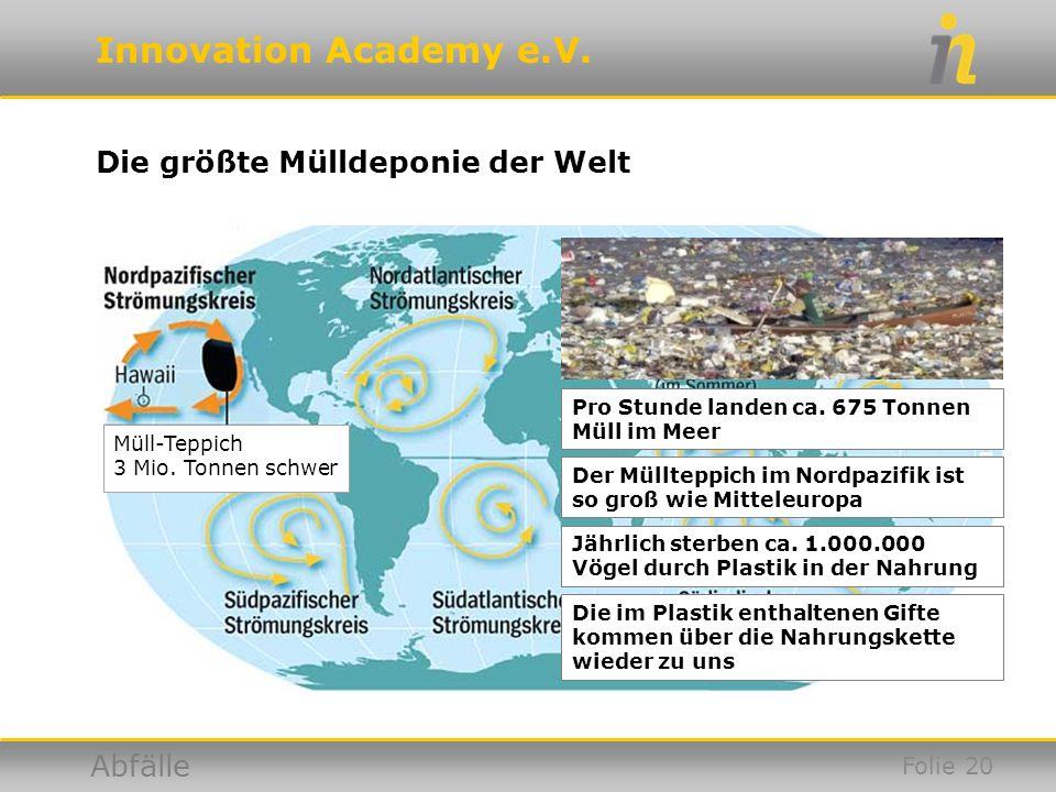 Innovation Academy e.V. Abfälle Müll-Teppich 3 Mio. Tonnen schwer Die größte Mülldeponie der Welt Pro Stunde landen ca. 675 Tonnen Müll im Meer Der Mü