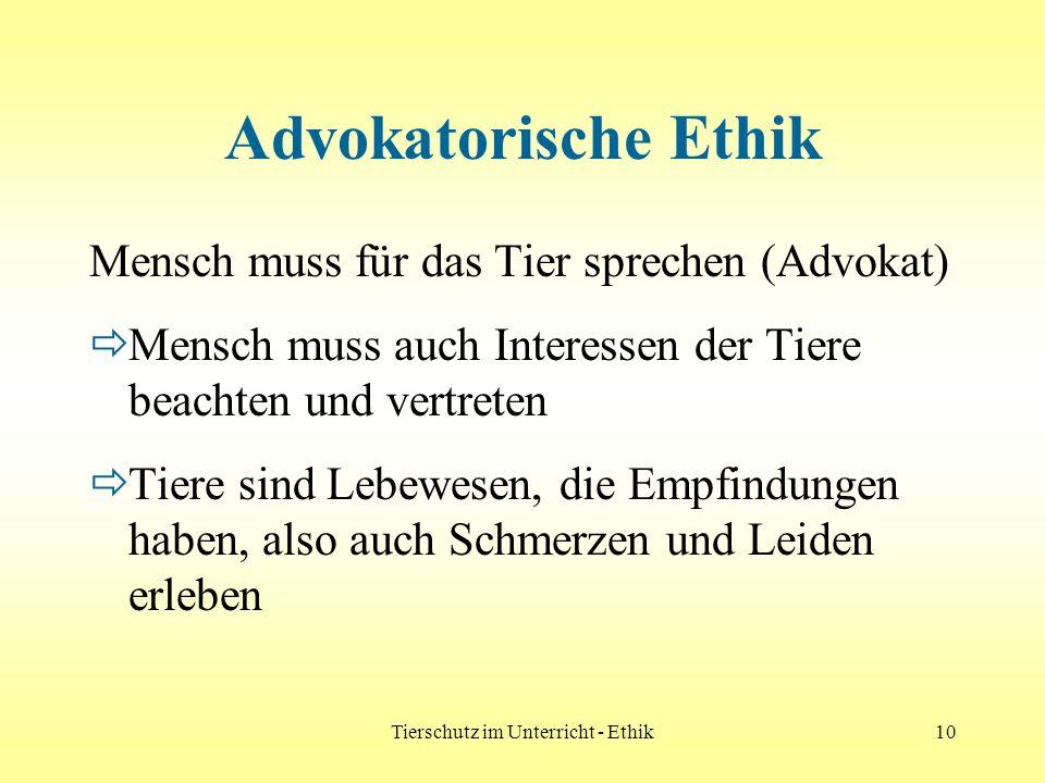 Tierschutz im Unterricht - Ethik10 Advokatorische Ethik Mensch muss für das Tier sprechen (Advokat) Mensch muss auch Interessen der Tiere beachten und