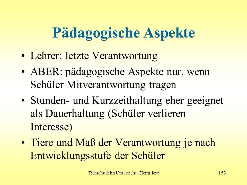 Tierschutz im Unterricht - Heimtiere153 Pädagogische Aspekte Lehrer: letzte Verantwortung ABER: pädagogische Aspekte nur, wenn Schüler Mitverantwortun