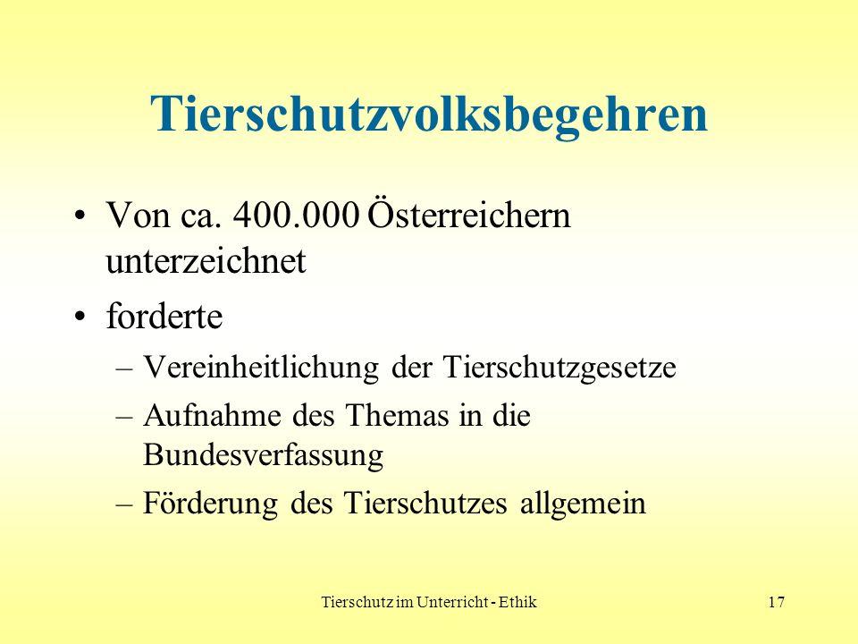 Tierschutz im Unterricht - Ethik17 Tierschutzvolksbegehren Von ca. 400.000 Österreichern unterzeichnet forderte –Vereinheitlichung der Tierschutzgeset