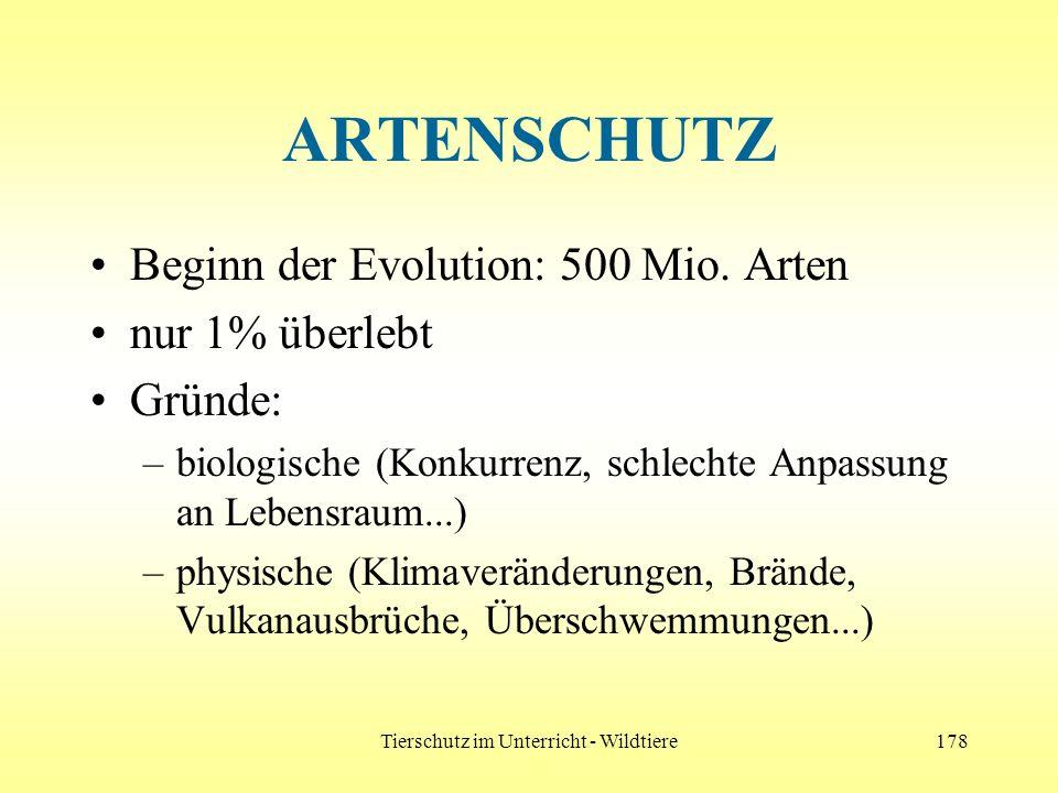 Tierschutz im Unterricht - Wildtiere178 ARTENSCHUTZ Beginn der Evolution: 500 Mio. Arten nur 1% überlebt Gründe: –biologische (Konkurrenz, schlechte A