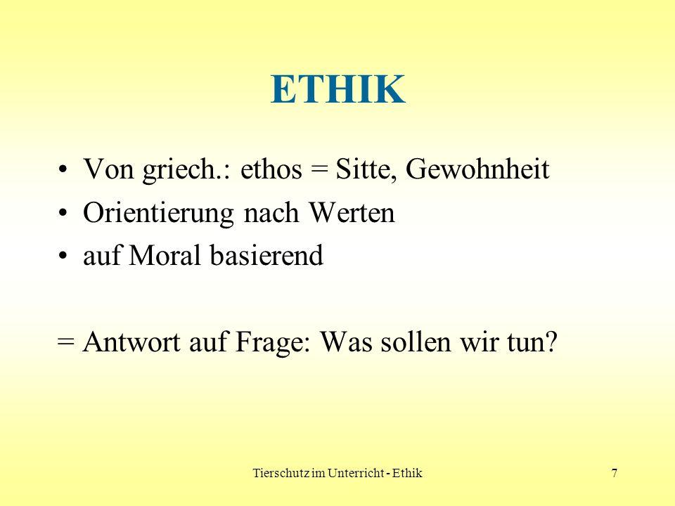 Tierschutz im Unterricht - Ethik7 ETHIK Von griech.: ethos = Sitte, Gewohnheit Orientierung nach Werten auf Moral basierend = Antwort auf Frage: Was s