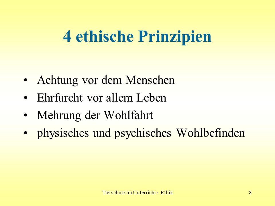 Tierschutz im Unterricht - Ethik8 4 ethische Prinzipien Achtung vor dem Menschen Ehrfurcht vor allem Leben Mehrung der Wohlfahrt physisches und psychi
