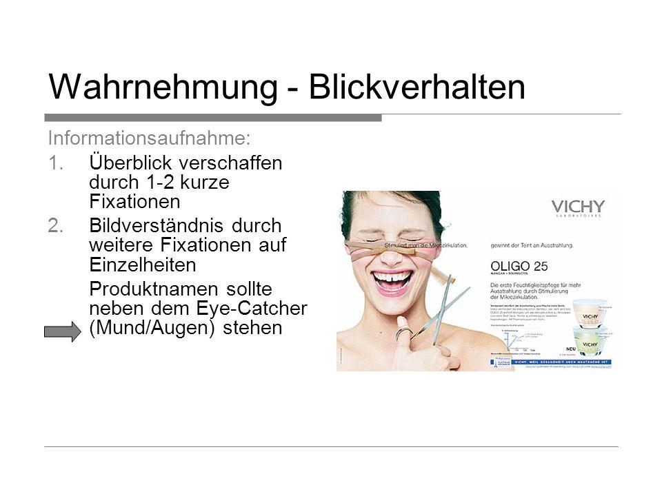 Wahrnehmung - Blickverhalten Informationsaufnahme: Überblick verschaffen durch 1-2 kurze Fixationen Bildverständnis durch weitere Fixationen auf Einzelheiten Produktnamen sollte neben dem Eye-Catcher (Mund/Augen) stehen
