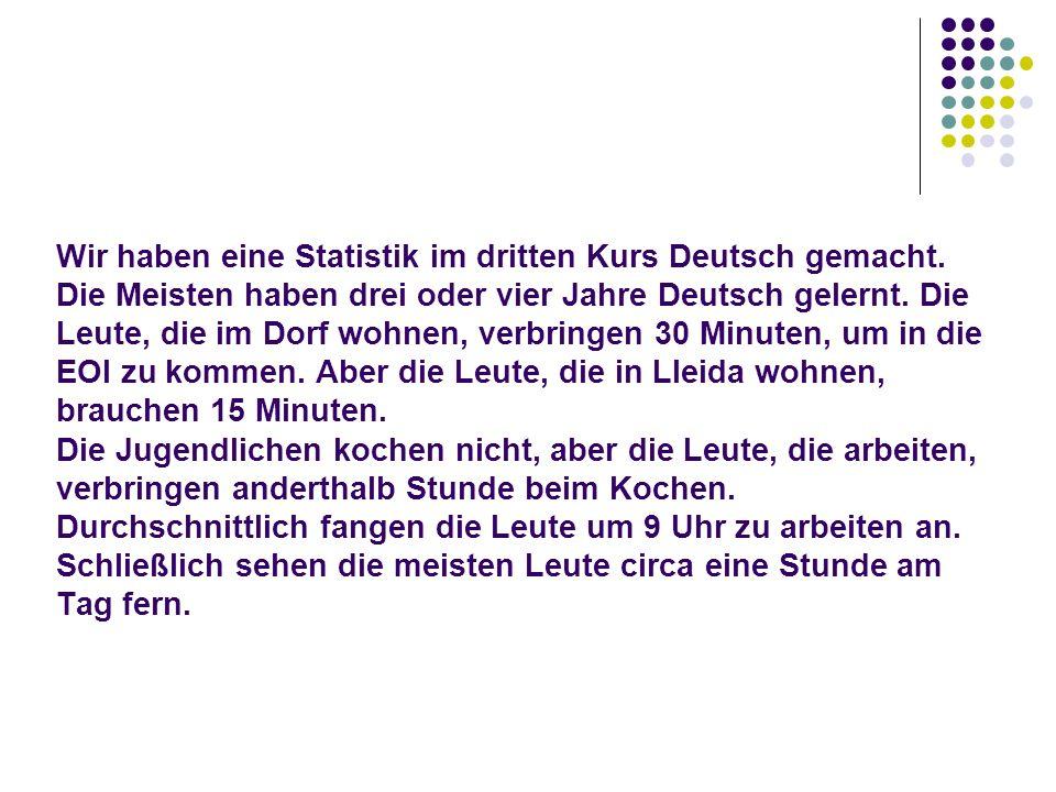 Wir haben eine Statistik im dritten Kurs Deutsch gemacht. Die Meisten haben drei oder vier Jahre Deutsch gelernt. Die Leute, die im Dorf wohnen, verbr