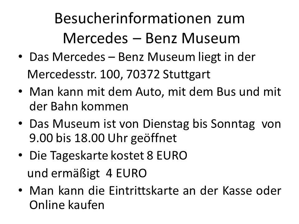 Besucherinformationen zum Mercedes – Benz Museum Das Mercedes – Benz Museum liegt in der Mercedesstr. 100, 70372 Stuttgart Man kann mit dem Auto, mit