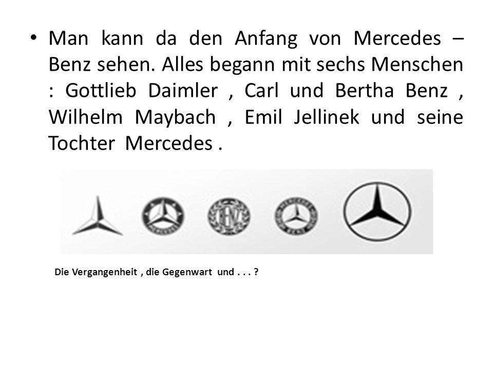 Man kann da den Anfang von Mercedes – Benz sehen. Alles begann mit sechs Menschen : Gottlieb Daimler, Carl und Bertha Benz, Wilhelm Maybach, Emil Jell