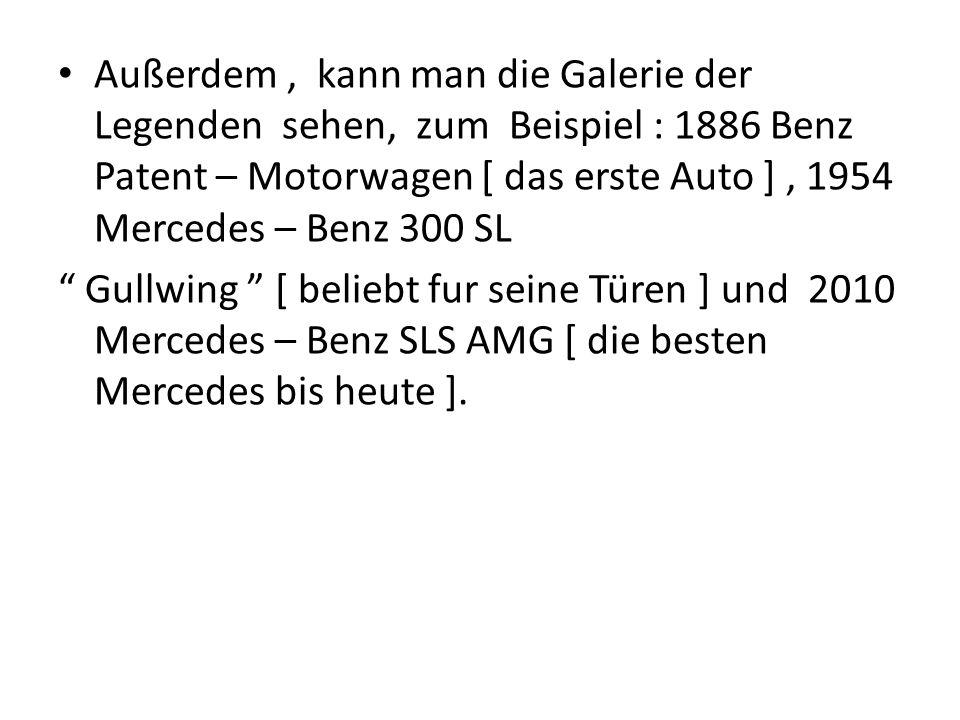 Außerdem, kann man die Galerie der Legenden sehen, zum Beispiel : 1886 Benz Patent – Motorwagen [ das erste Auto ], 1954 Mercedes – Benz 300 SL Gullwi