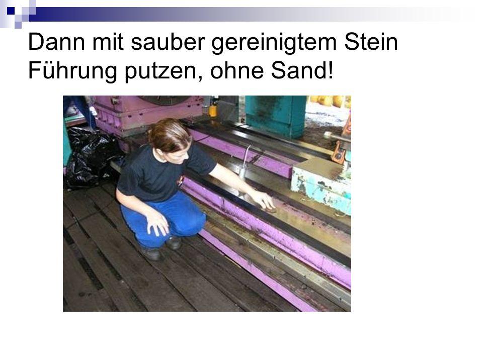 Dann mit sauber gereinigtem Stein Führung putzen, ohne Sand!