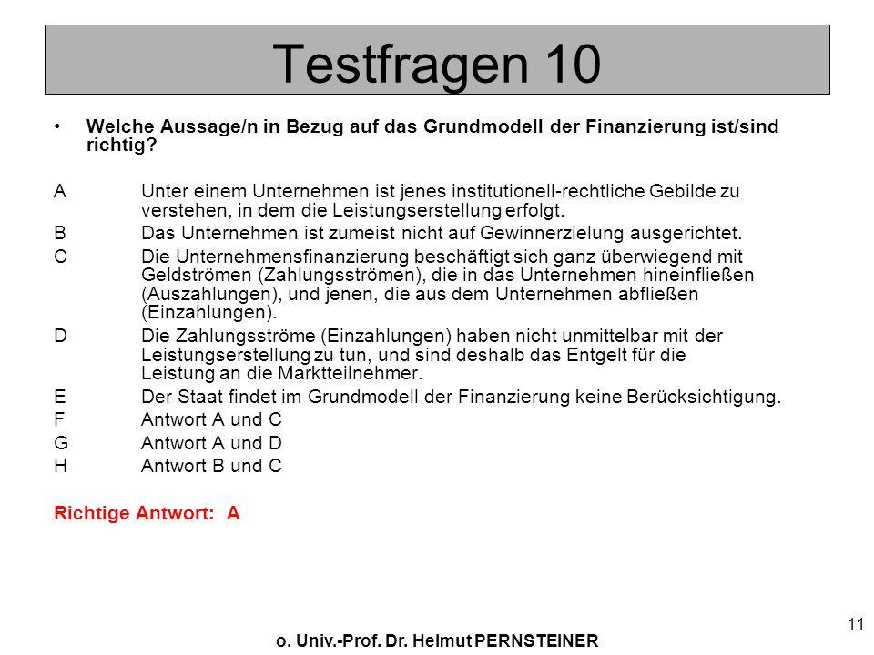 o. Univ.-Prof. Dr. Helmut PERNSTEINER 11 Testfragen 10 Welche Aussage/n in Bezug auf das Grundmodell der Finanzierung ist/sind richtig? AUnter einem U