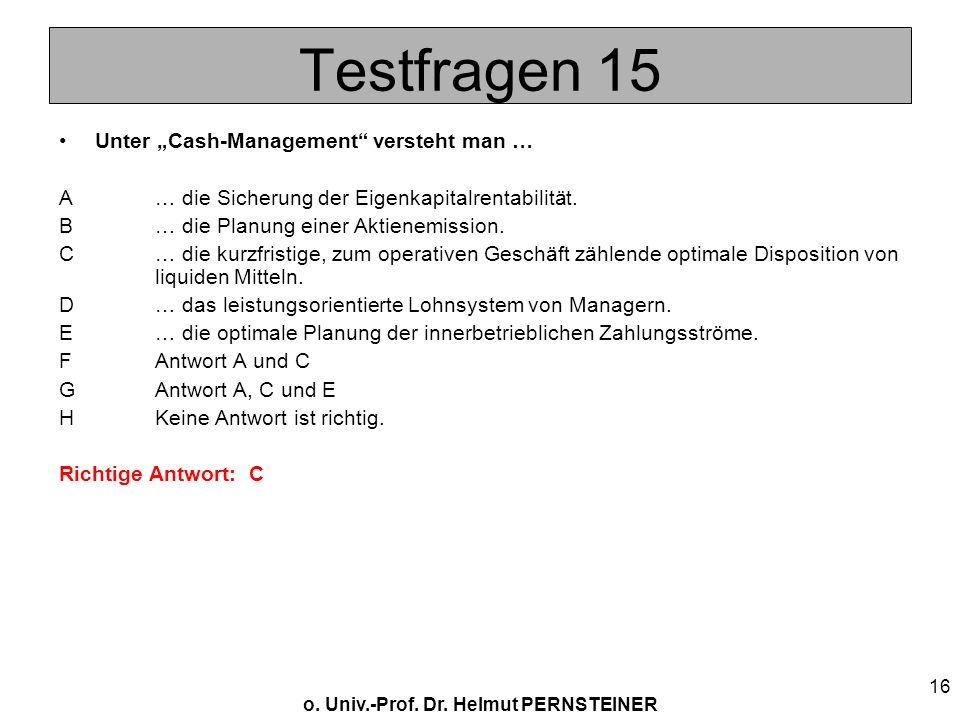 o. Univ.-Prof. Dr. Helmut PERNSTEINER 16 Testfragen 15 Unter Cash-Management versteht man … A… die Sicherung der Eigenkapitalrentabilität. B… die Plan