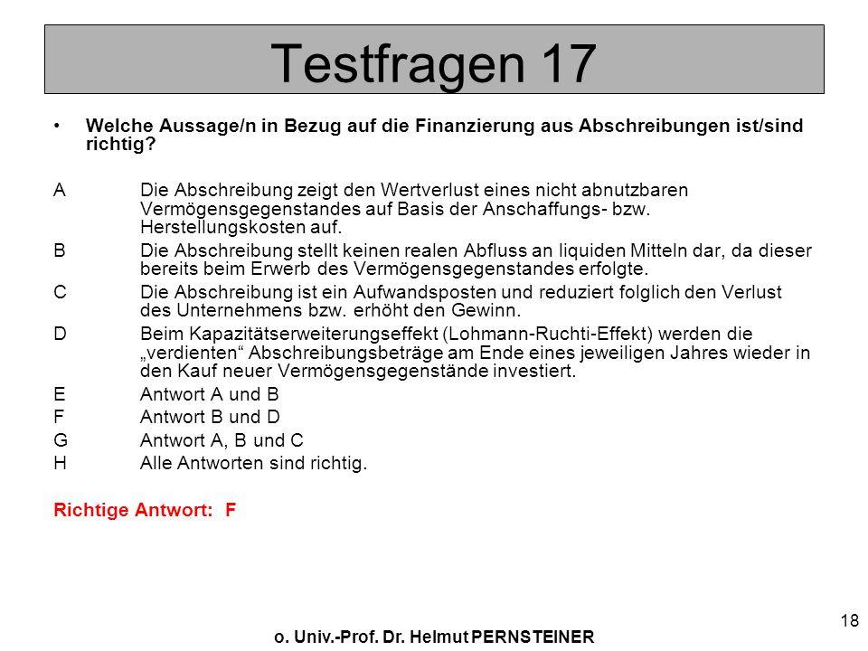 o. Univ.-Prof. Dr. Helmut PERNSTEINER 18 Testfragen 17 Welche Aussage/n in Bezug auf die Finanzierung aus Abschreibungen ist/sind richtig? ADie Abschr