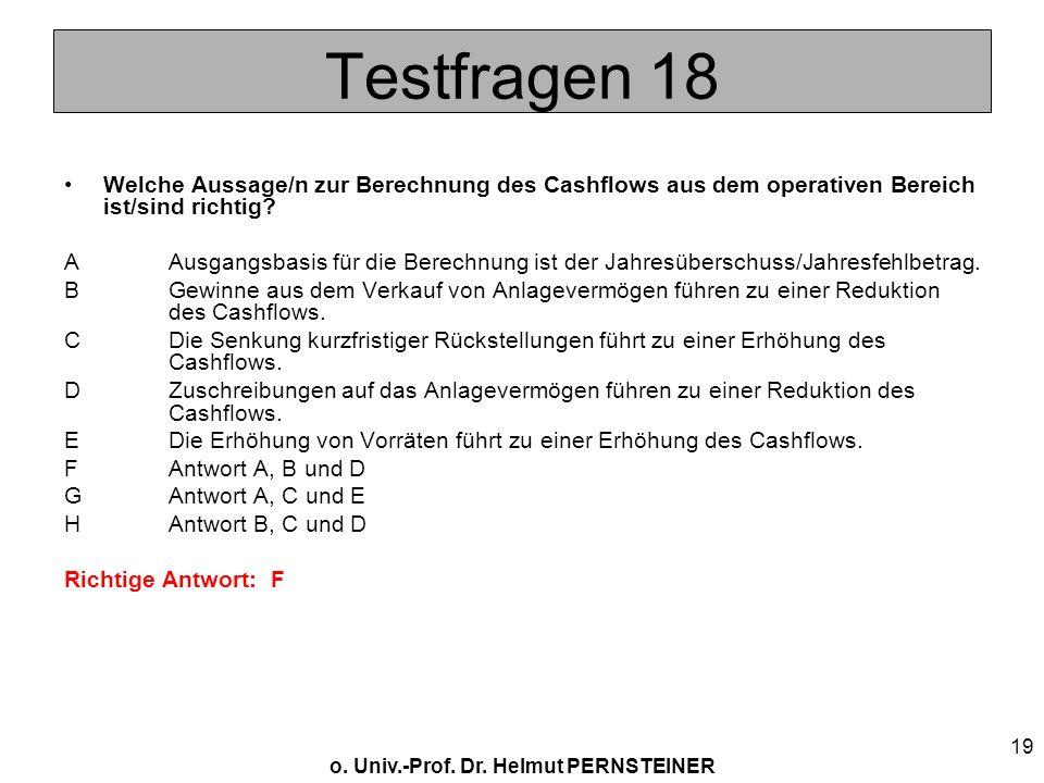 o. Univ.-Prof. Dr. Helmut PERNSTEINER 19 Testfragen 18 Welche Aussage/n zur Berechnung des Cashflows aus dem operativen Bereich ist/sind richtig? AAus