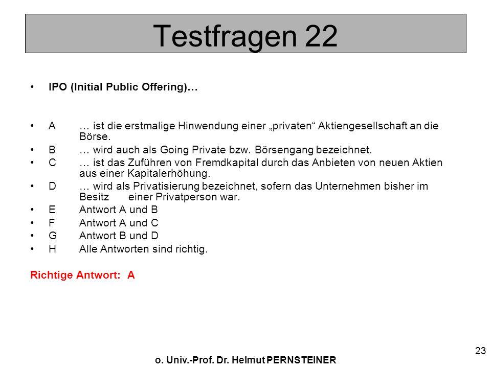 o. Univ.-Prof. Dr. Helmut PERNSTEINER 23 Testfragen 22 IPO (Initial Public Offering)… A… ist die erstmalige Hinwendung einer privaten Aktiengesellscha