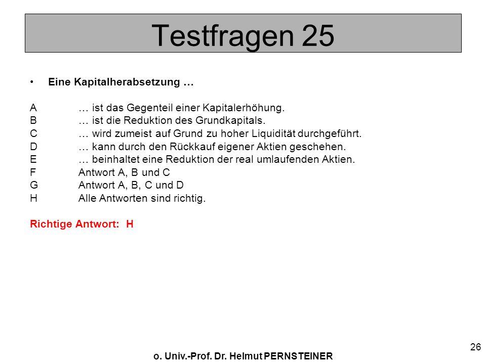 o. Univ.-Prof. Dr. Helmut PERNSTEINER 26 Testfragen 25 Eine Kapitalherabsetzung … A… ist das Gegenteil einer Kapitalerhöhung. B… ist die Reduktion des
