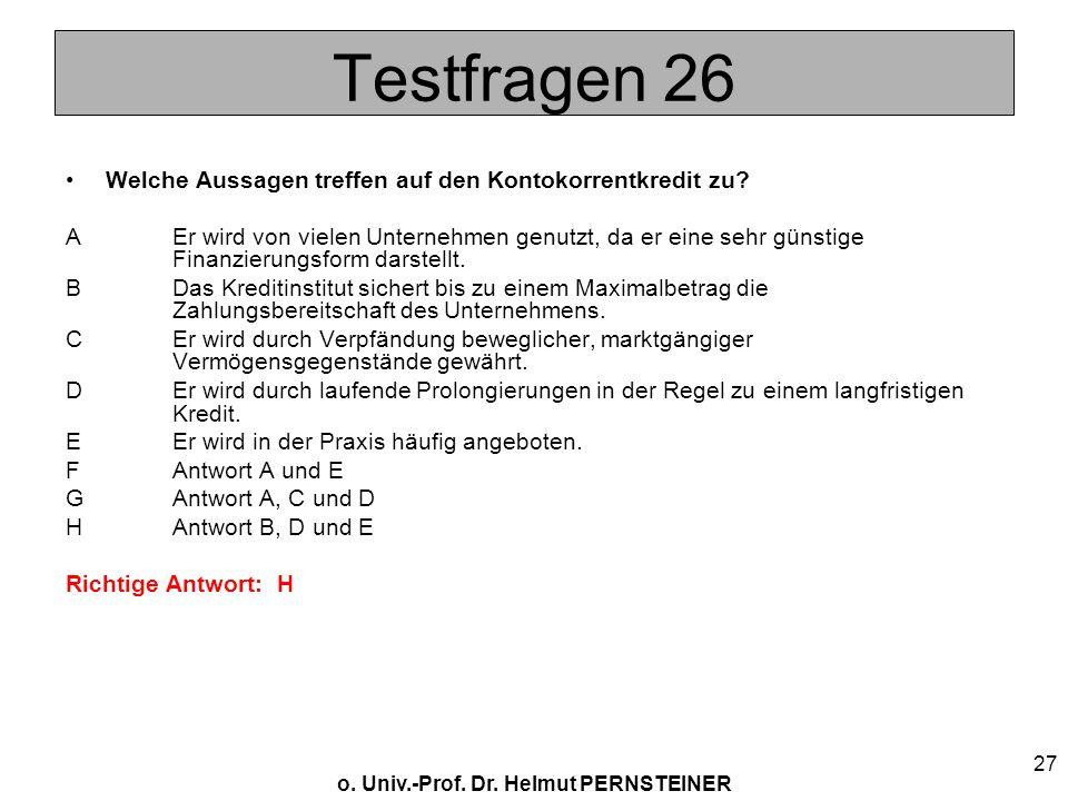 o. Univ.-Prof. Dr. Helmut PERNSTEINER 27 Testfragen 26 Welche Aussagen treffen auf den Kontokorrentkredit zu? AEr wird von vielen Unternehmen genutzt,