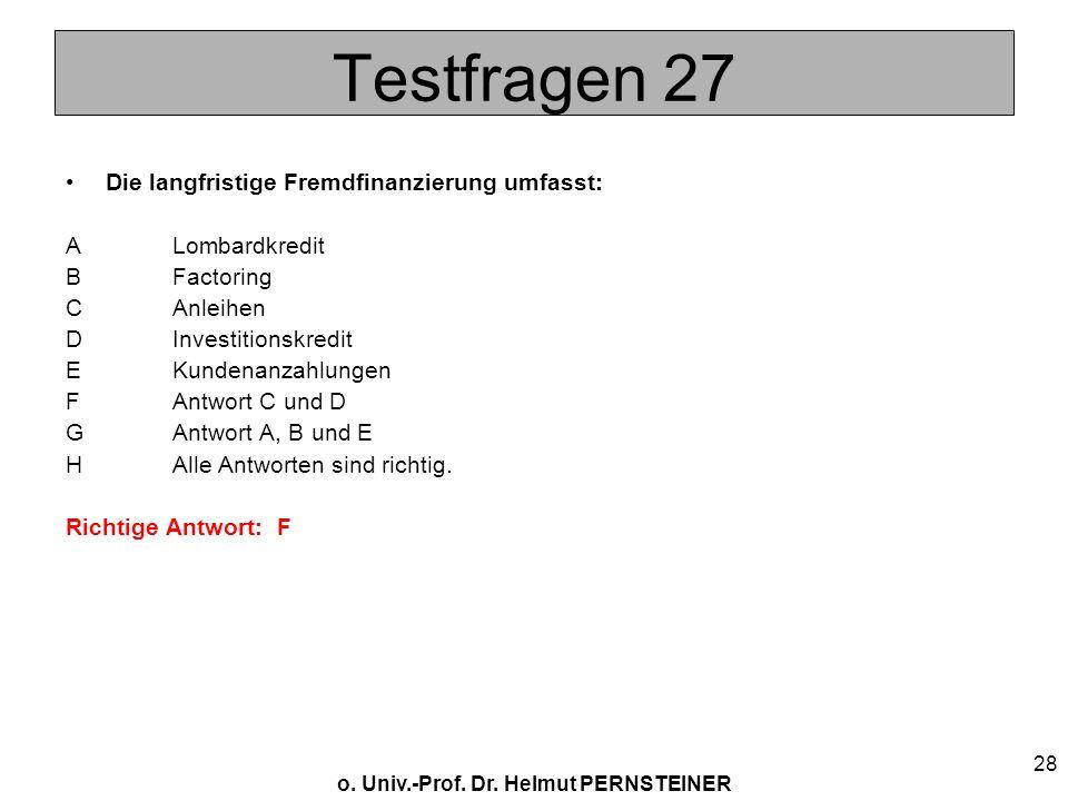 o. Univ.-Prof. Dr. Helmut PERNSTEINER 28 Testfragen 27 Die langfristige Fremdfinanzierung umfasst: A Lombardkredit BFactoring CAnleihen DInvestitionsk