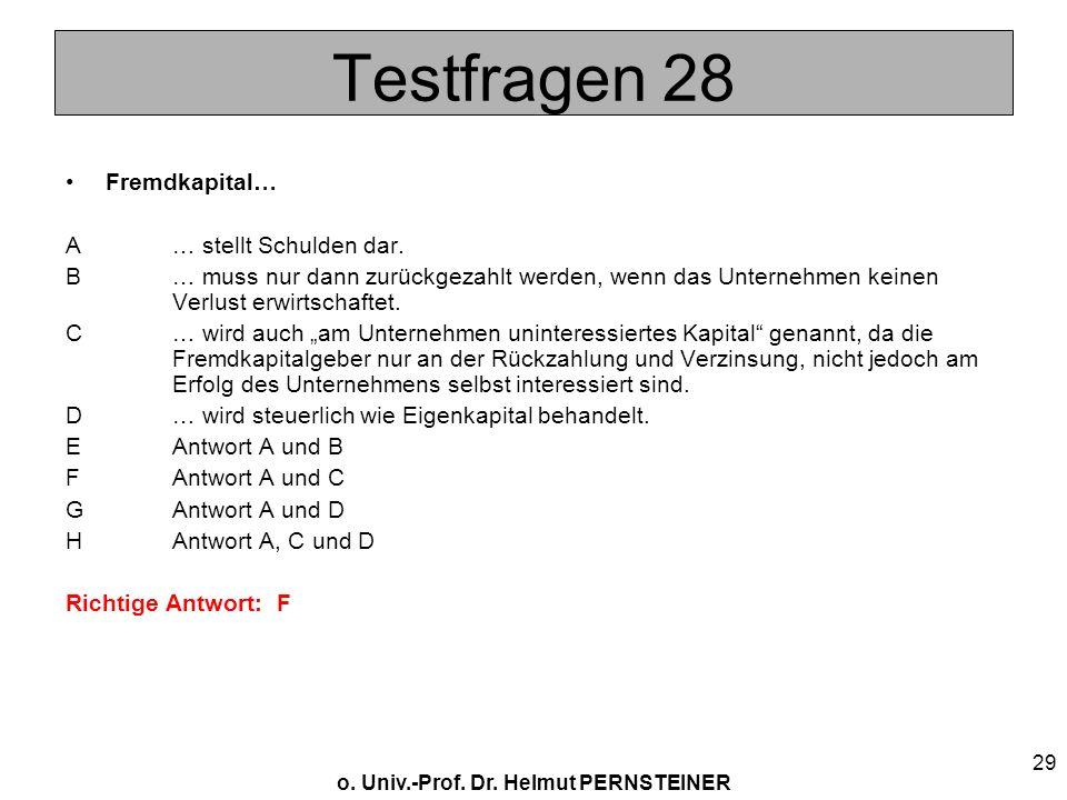 o. Univ.-Prof. Dr. Helmut PERNSTEINER 29 Testfragen 28 Fremdkapital… A… stellt Schulden dar. B… muss nur dann zurückgezahlt werden, wenn das Unternehm