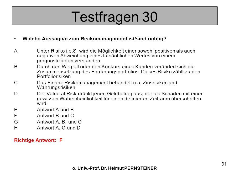o. Univ.-Prof. Dr. Helmut PERNSTEINER 31 Testfragen 30 Welche Aussage/n zum Risikomanagement ist/sind richtig? AUnter Risiko i.e.S. wird die Möglichke