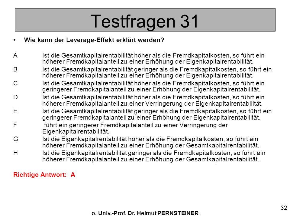 o. Univ.-Prof. Dr. Helmut PERNSTEINER 32 Testfragen 31 Wie kann der Leverage-Effekt erklärt werden? AIst die Gesamtkapitalrentabilität höher als die F