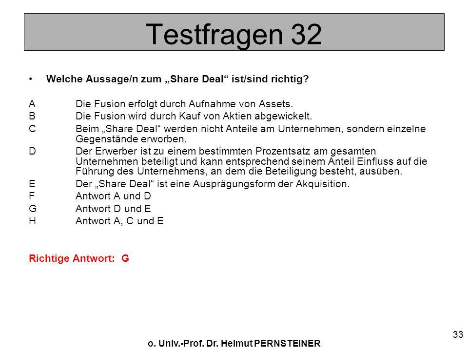 o. Univ.-Prof. Dr. Helmut PERNSTEINER 33 Testfragen 32 Welche Aussage/n zum Share Deal ist/sind richtig? A Die Fusion erfolgt durch Aufnahme von Asset